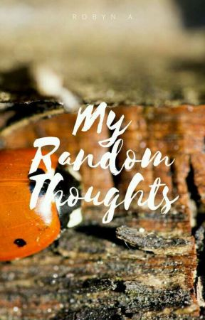 My Random Thoughts by RobynTheWriter827