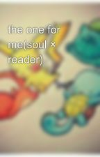 the one for me(soul × reader) by souleater1109