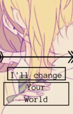 I'll change your world  by Kouhai4Lyfe