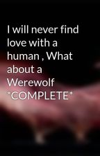 I will never find love with a human , What about a Werewolf *COMPLETE* by starstruckt