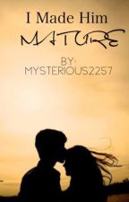I Made Him Mature 🆕 by mysterious2257
