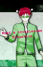 What a Troublesome Situation (Saiki Kusuo x Reader) by Mystoryfiles