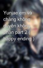 Yunjae em và chàng không duyên không phận part 2 ( happy ending ) by Karrin