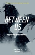 Between Us - Addicted Aftermath 2  by Hooseki