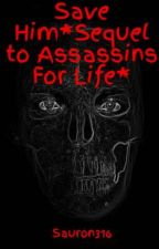 Save Him*Sequel to Assassins For Life* by Sauron316