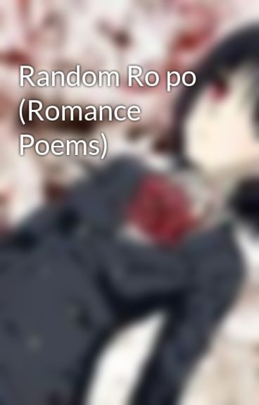 Random Ro po (Romance Poems) by CreativityGoddess