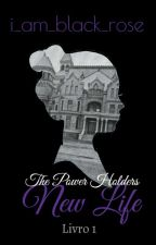The Power Holders: NEW LIFE  by i_am_a_black_rose