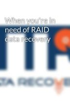 When you're in need of RAID data recovery by ttrdatarecovery
