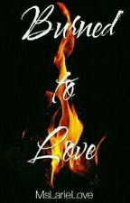 Burned To Love by MsLarieLove
