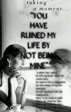 You Have Ruined My Life By Not Being Mine by madiha142
