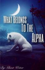 What Belongs To The Alpha by Ghost_Writer391