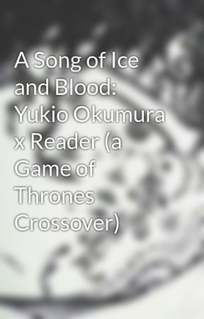 A Song of Ice and Blood: Yukio Okumura x Reader (a Game of Thrones Crossover) by SteelRosePetals