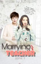 Marrying my Teacher [COMPLETE/UNEDITED] by flexibleMe
