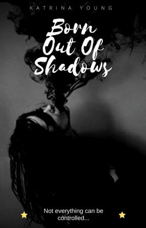 Born Out of Shadows by QueenKatrina15