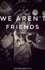 ♠We Aren't Friends [Bad End Friends] ♠ by SnowFrostI14
