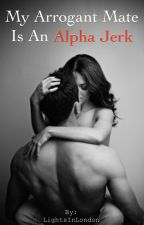 My Arrogant Mate Is An Alpha Jerk [Book 2 of Alpha Mate Trilogy] by LightsInLondon