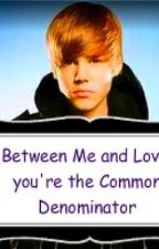 Between Me and Love, You're the Common Denominator by BieberFever101