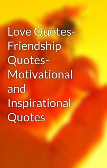 Motivational Quotes About Friendship Brilliant Love Quotes Friendship Quotes Motivational And Inspirational