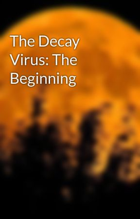 The Decay Virus: The Beginning by Mythical_Moonlily