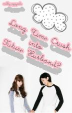 My Long Time Crush to Future Husband?! by writer-nim