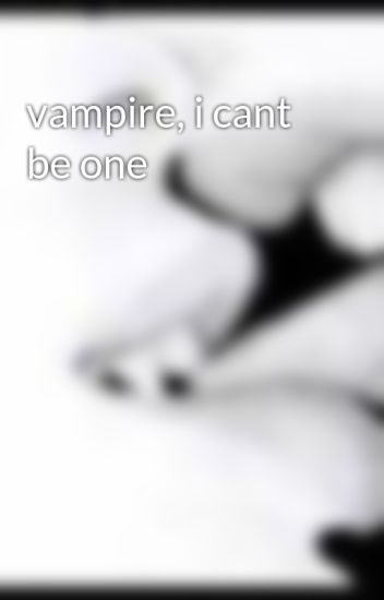 vampire, i cant be one