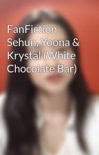 FanFiction Sehun, Yoona & Krystal (White Chocolate Bar) by WiraAditya3