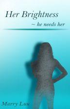 Her Brightness ~ He needs her by Marryluu