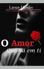 O amor que há em ti [Livro 1...Concluído] by LarsanMendes9
