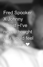 Fred Spooker X Johnny Ghost ~I've never thought you would feel the same~❤️ by IJustbeShipping