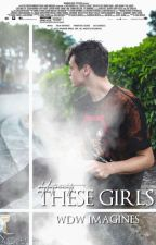 THESE GIRLS [wdw imagines] by whydontwesociety