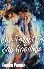 She Forgot To Say Goodbye by Ilendraparmar