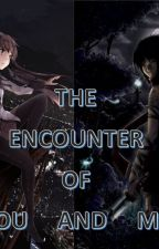 THE ENCOUNTER OF YOU AND ME by TigerionBlack