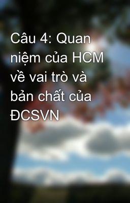Câu 4: Quan niệm của HCM về vai trò và bản chất của ĐCSVN