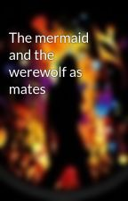 The mermaid and the werewolf as mates by mermaidlover19