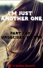 I'm Just Another One (Part 1 of Undecided Wants) by XxKathlyn_SunsetxX