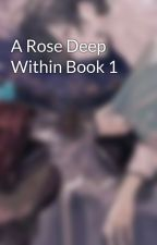 A Rose Deep Within Book 1 by NekoSashax