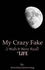 My Crazy Fake (I Wish It Were Real) Life  by imwriteyourewrong