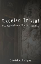 Excelso Trivial: the guidelines of a martyrdom [EN] by gabrielphilippe