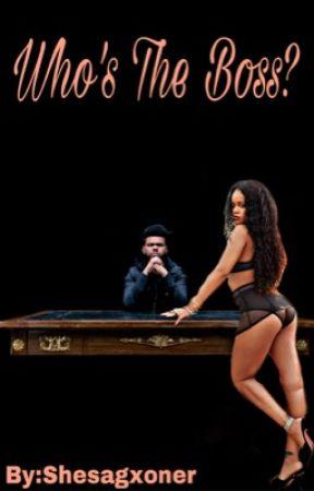 Who's the boss? (The Weeknd + Rhianna fanfic) by Shesagxoner