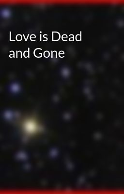 Love is Dead and Gone