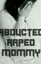 Abducted, Raped, Mommy. by ShaShaWrites