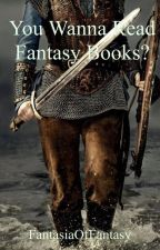 You Wanna Read Fantasy Books? by FantasiaOfFantasy
