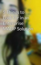 5 Things to Look for in an Enterprise MADP Solution by emmawatson8855