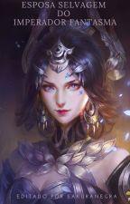 Esposa Selvagem do Imperador Fantasma by SakuraNegra_