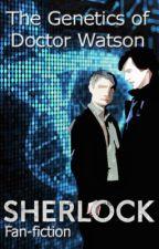 The Genetics of Dr. Watson - A BBC Sherlock Fan-fiction by TheDrugInMeIsNutella