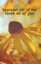 Scorose: All of me loves all of you by Lucypotterfan2468