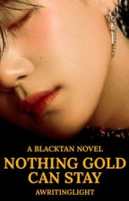 Nothing Gold Can Stay • BLACKTAN by awritinglight