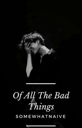 Of All The Bad Things by somewhatnaive