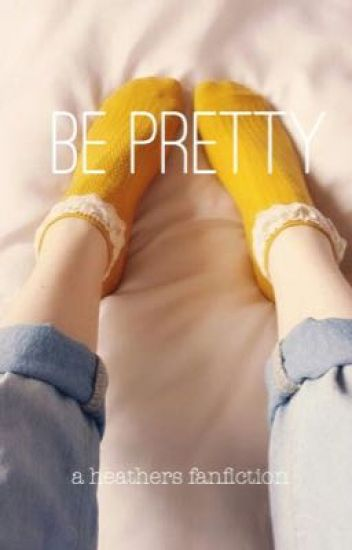 Be Pretty: A Heathers Fanfiction