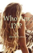 Who am I??? by alaylah_croz